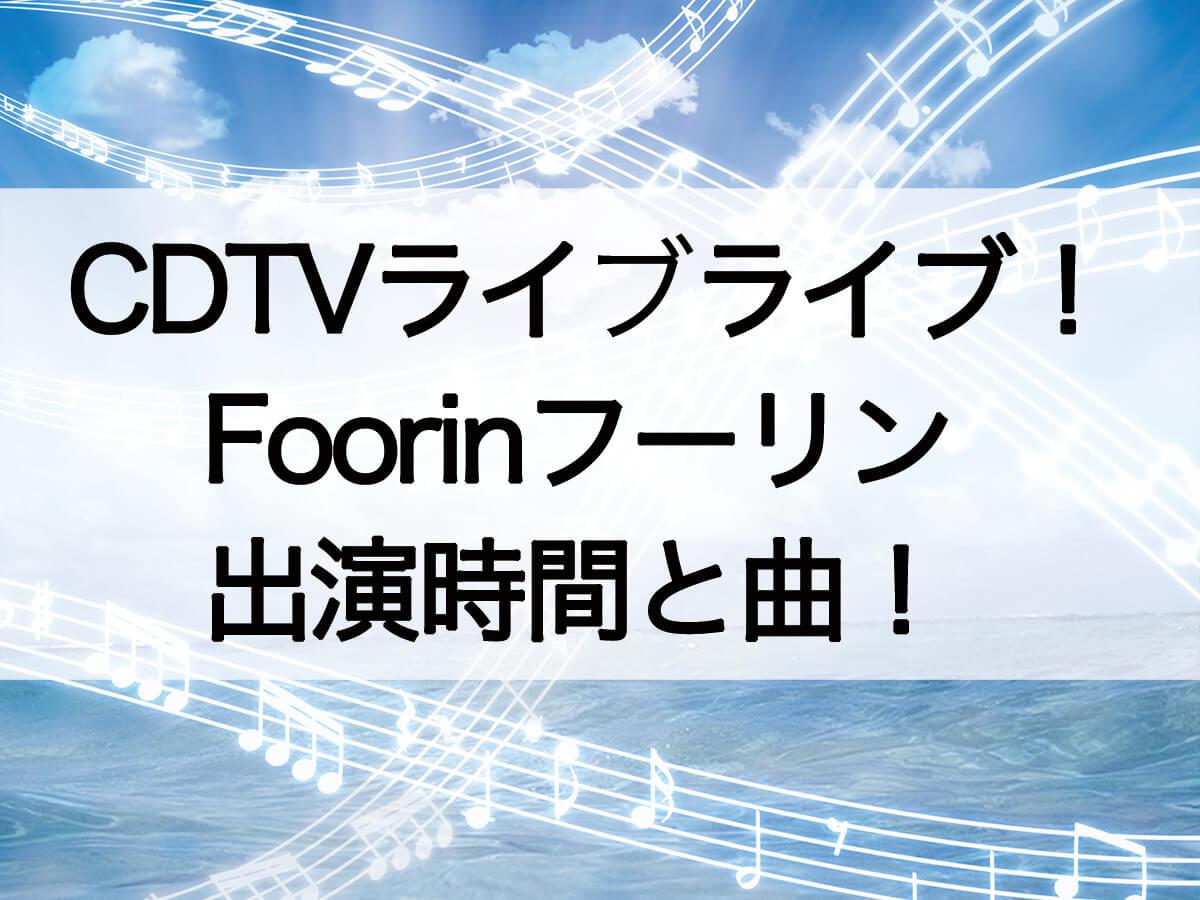 CDTVライブライブFoorin出演時間と曲