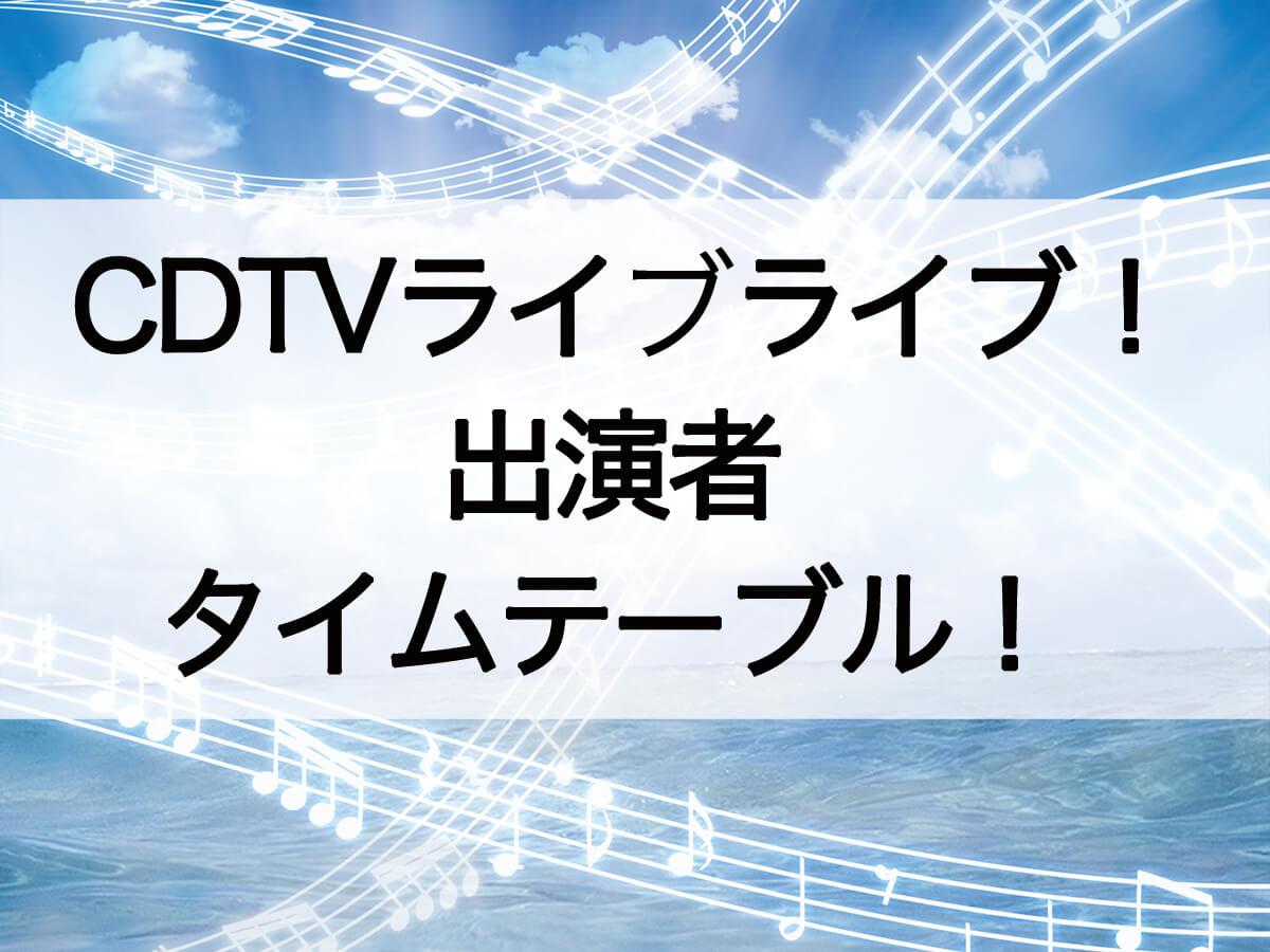 CDTVライブライブ出演者とタイムテーブル